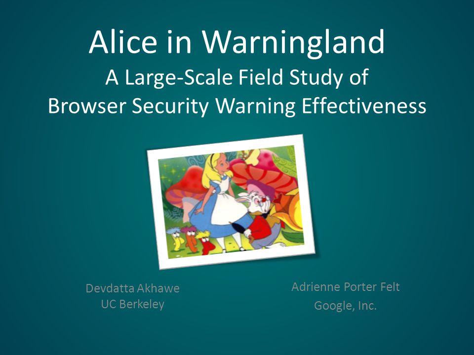 Alice in Warningland A Large-Scale Field Study of Browser Security Warning Effectiveness Devdatta Akhawe UC Berkeley Adrienne Porter Felt Google, Inc.