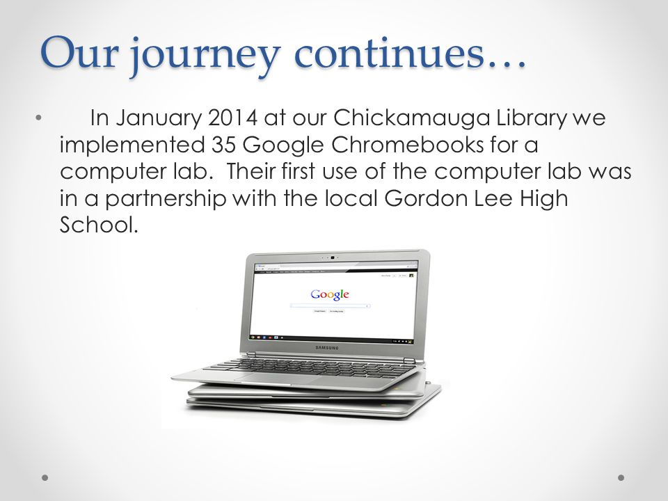 Our journey continues… In January 2014 at our Chickamauga Library we implemented 35 Google Chromebooks for a computer lab. Their first use of the comp
