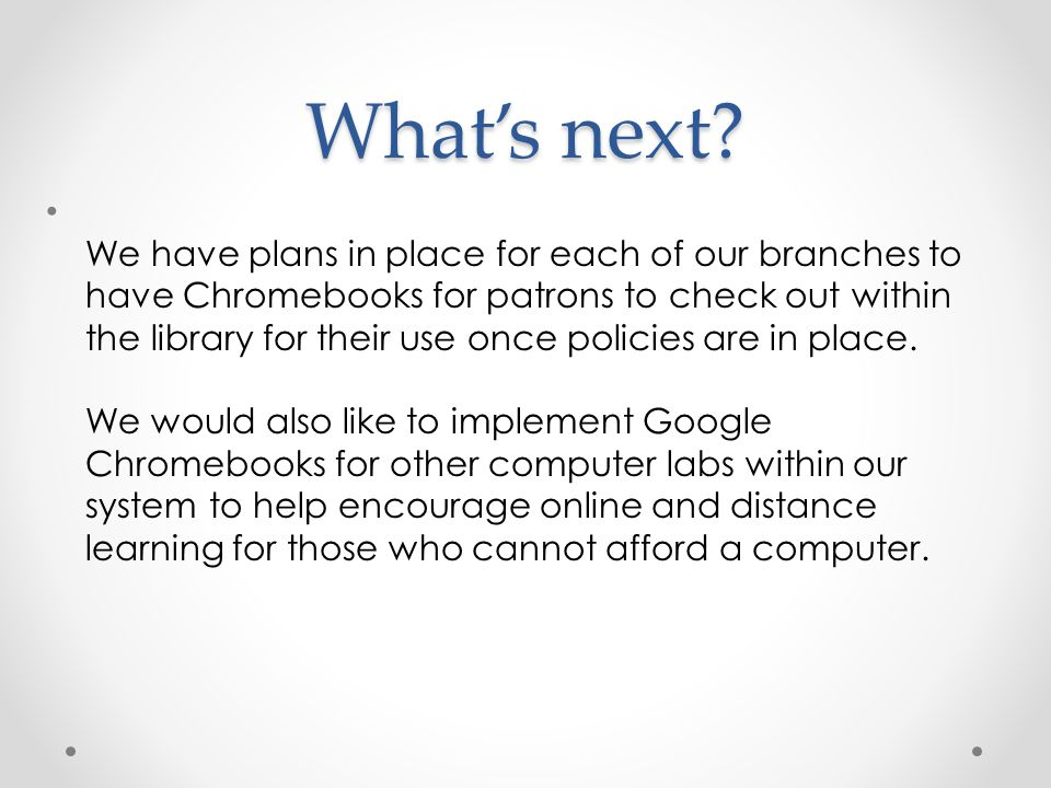 What's next? We have plans in place for each of our branches to have Chromebooks for patrons to check out within the library for their use once polici
