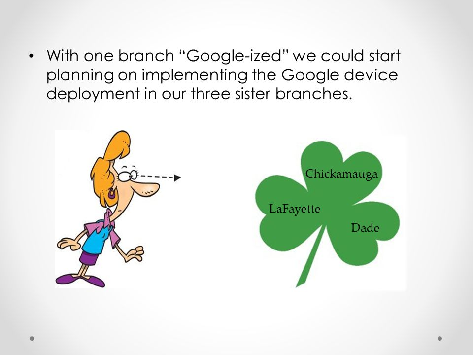 "With one branch ""Google-ized"" we could start planning on implementing the Google device deployment in our three sister branches. Chickamauga LaFayette"