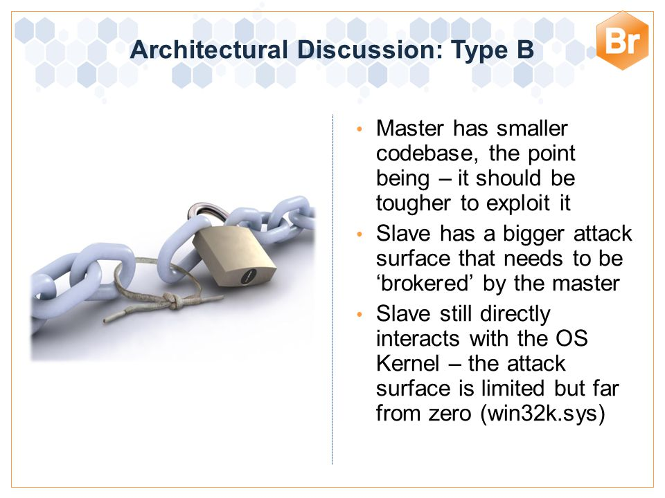 Architectural Discussion: Type B Master has smaller codebase, the point being – it should be tougher to exploit it Slave has a bigger attack surface that needs to be 'brokered' by the master Slave still directly interacts with the OS Kernel – the attack surface is limited but far from zero (win32k.sys)