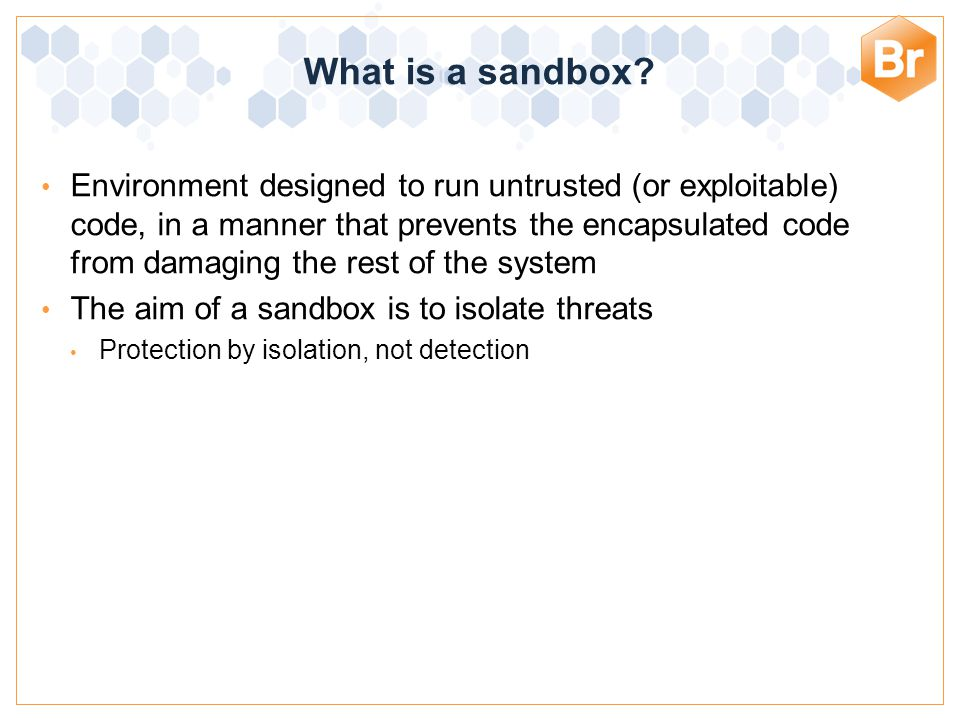 Bromium Confidential Environment designed to run untrusted (or exploitable) code, in a manner that prevents the encapsulated code from damaging the rest of the system The aim of a sandbox is to isolate threats Protection by isolation, not detection What is a sandbox