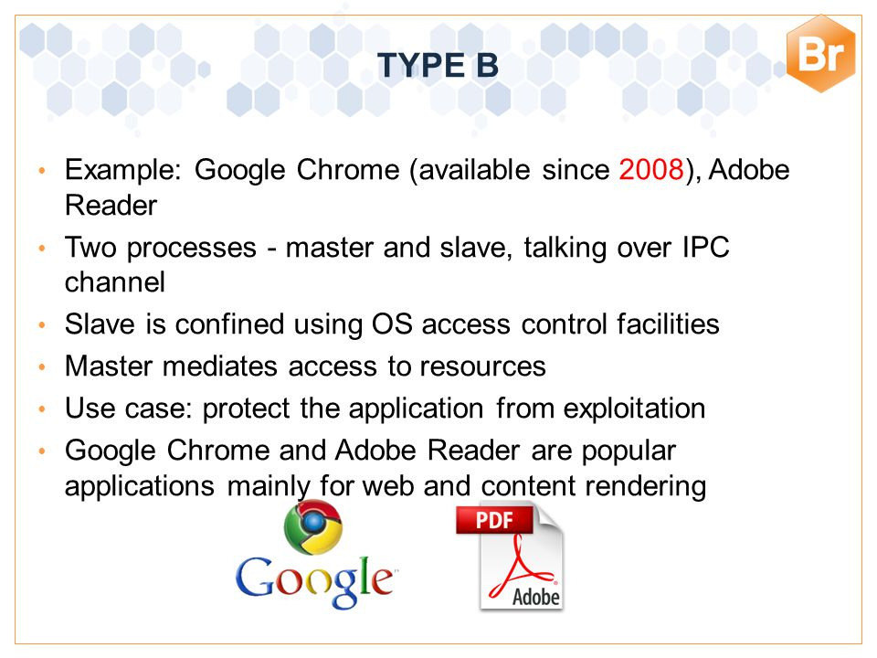 Bromium Confidential Example: Google Chrome (available since 2008), Adobe Reader Two processes - master and slave, talking over IPC channel Slave is confined using OS access control facilities Master mediates access to resources Use case: protect the application from exploitation Google Chrome and Adobe Reader are popular applications mainly for web and content rendering TYPE B
