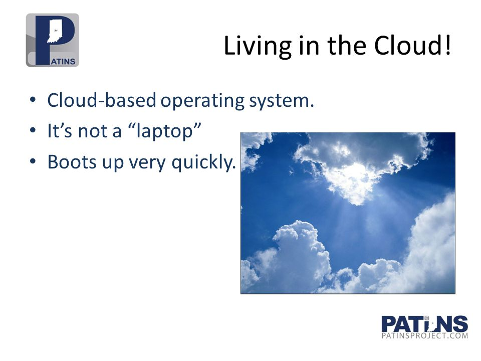 Living in the Cloud! Cloud-based operating system. It's not a laptop Boots up very quickly.