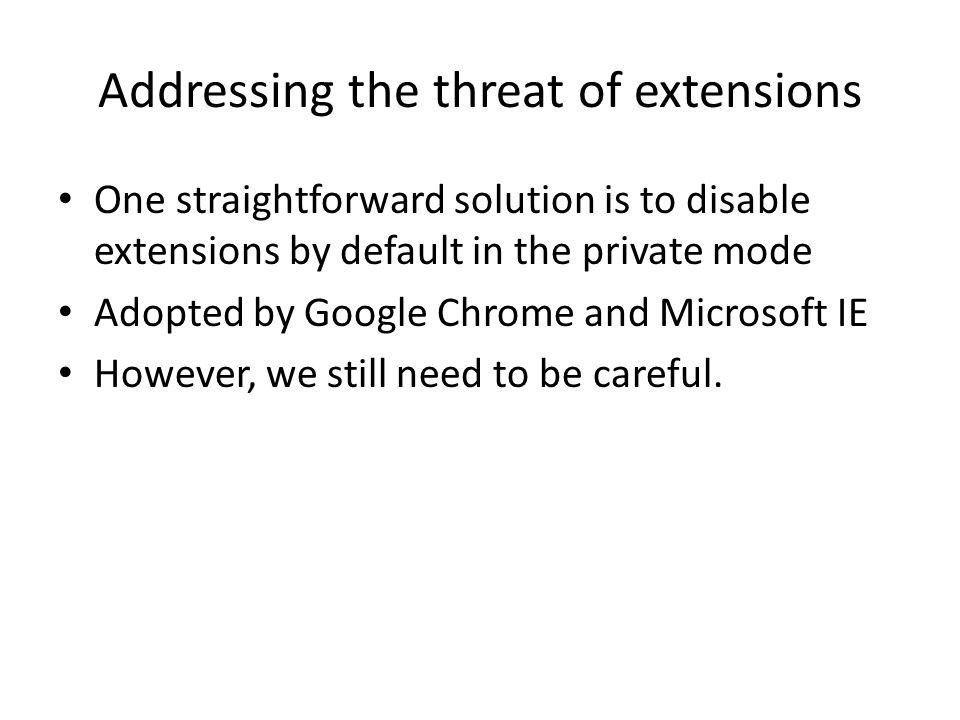 Addressing the threat of extensions One straightforward solution is to disable extensions by default in the private mode Adopted by Google Chrome and Microsoft IE However, we still need to be careful.