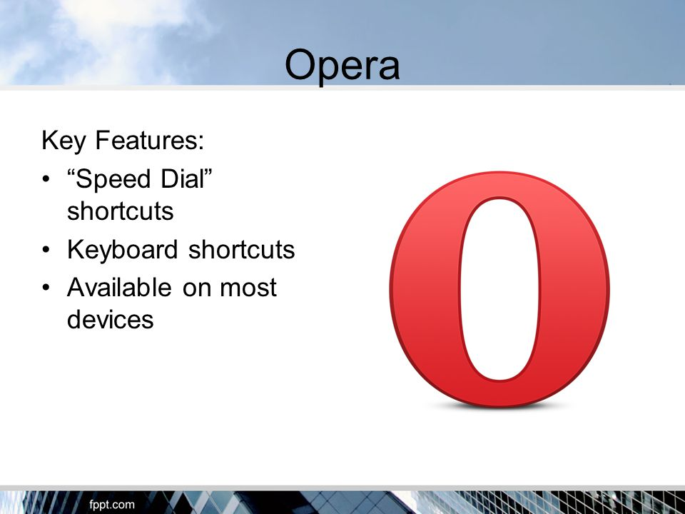 Opera Key Features: Speed Dial shortcuts Keyboard shortcuts Available on most devices