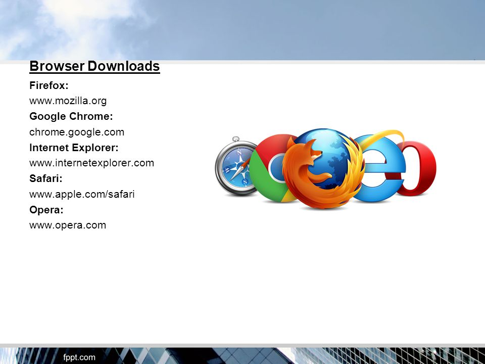 Browser Downloads Firefox:   Google Chrome: chrome.google.com Internet Explorer:   Safari:   Opera: