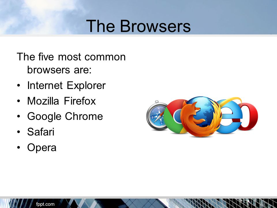 The Browsers The five most common browsers are: Internet Explorer Mozilla Firefox Google Chrome Safari Opera