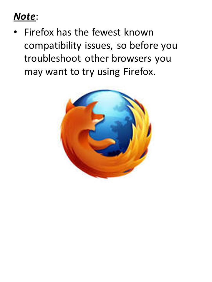 Note: Firefox has the fewest known compatibility issues, so before you troubleshoot other browsers you may want to try using Firefox.