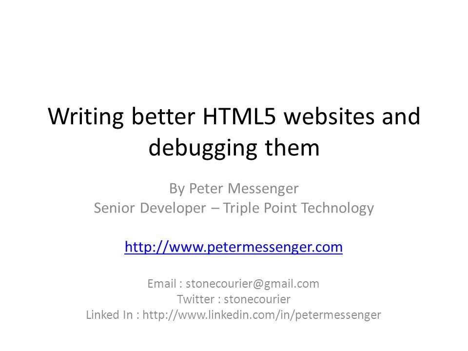 Writing better HTML5 websites and debugging them By Peter Messenger Senior Developer – Triple Point Technology http://www.petermessenger.com Email : stonecourier@gmail.com Twitter : stonecourier Linked In : http://www.linkedin.com/in/petermessenger