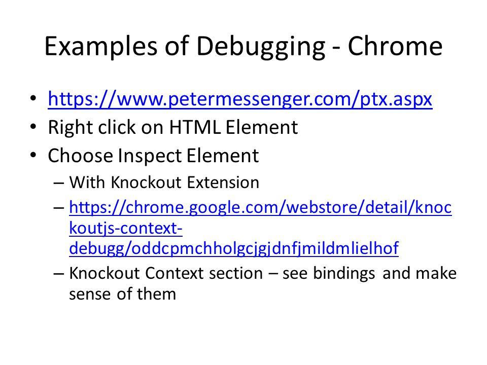 Examples of Debugging - Chrome https://www.petermessenger.com/ptx.aspx Right click on HTML Element Choose Inspect Element – With Knockout Extension – https://chrome.google.com/webstore/detail/knoc koutjs-context- debugg/oddcpmchholgcjgjdnfjmildmlielhof https://chrome.google.com/webstore/detail/knoc koutjs-context- debugg/oddcpmchholgcjgjdnfjmildmlielhof – Knockout Context section – see bindings and make sense of them