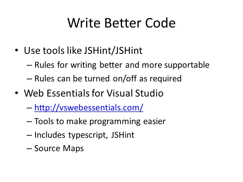 Write Better Code Use tools like JSHint/JSHint – Rules for writing better and more supportable – Rules can be turned on/off as required Web Essentials for Visual Studio – http://vswebessentials.com/ http://vswebessentials.com/ – Tools to make programming easier – Includes typescript, JSHint – Source Maps