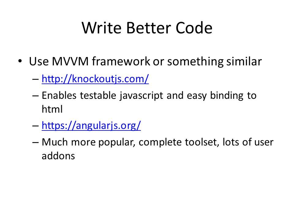 Write Better Code Use MVVM framework or something similar – http://knockoutjs.com/ http://knockoutjs.com/ – Enables testable javascript and easy binding to html – https://angularjs.org/ https://angularjs.org/ – Much more popular, complete toolset, lots of user addons