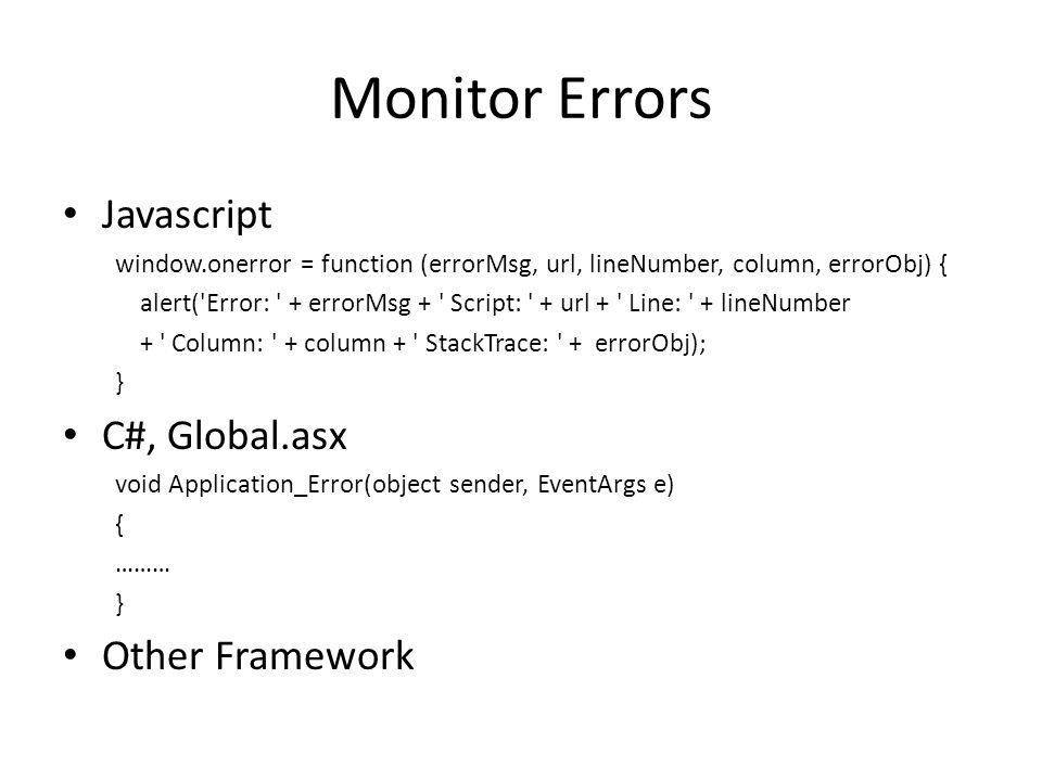 Monitor Errors Javascript window.onerror = function (errorMsg, url, lineNumber, column, errorObj) { alert( Error: + errorMsg + Script: + url + Line: + lineNumber + Column: + column + StackTrace: + errorObj); } C#, Global.asx void Application_Error(object sender, EventArgs e) { ……… } Other Framework