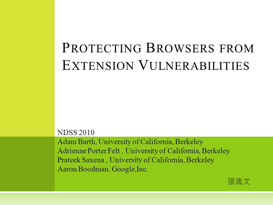 張逸文 P ROTECTING B ROWSERS FROM E XTENSION V ULNERABILITIES NDSS 2010 Adam Barth, University of California, Berkeley Adrienne Porter Felt, University o