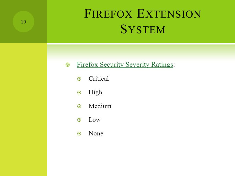 F IREFOX E XTENSION S YSTEM  Firefox Security Severity Ratings: Firefox Security Severity Ratings  Critical  High  Medium  Low  None 10