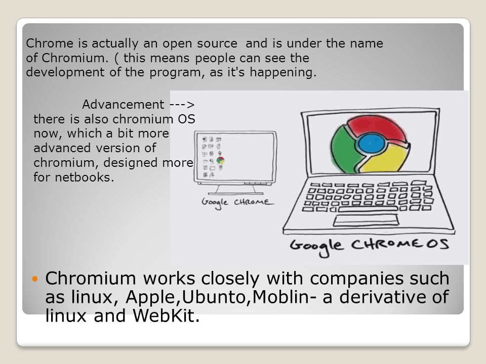 Chromium works closely with companies such as linux, Apple,Ubunto,Moblin- a derivative of linux and WebKit.
