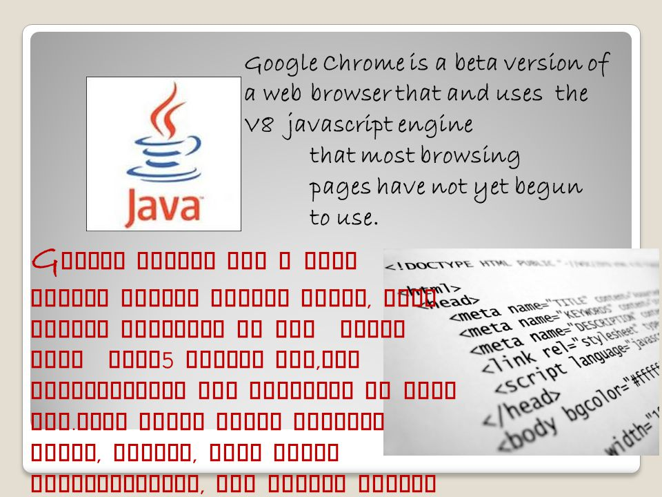 Google Chrome is a beta version of a web browser that and uses the V8 javascript engine that most browsing pages have not yet begun to use.
