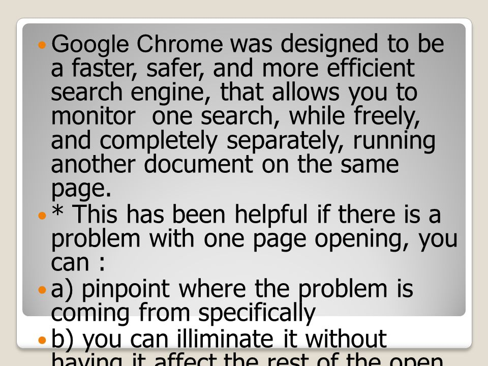Google Chrome was designed to be a faster, safer, and more efficient search engine, that allows you to monitor one search, while freely, and completely separately, running another document on the same page.