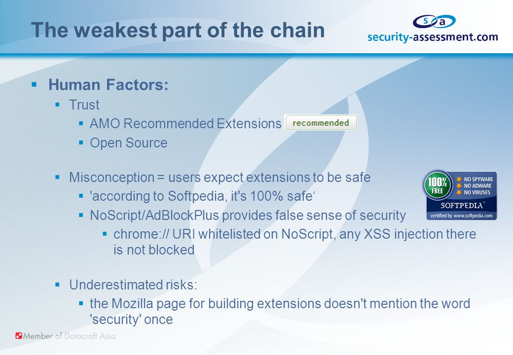 The weakest part of the chain  Human Factors:  Trust  AMO Recommended Extensions  Open Source  Misconception = users expect extensions to be safe  according to Softpedia, it s 100% safe'  NoScript/AdBlockPlus provides false sense of security  chrome:// URI whitelisted on NoScript, any XSS injection there is not blocked  Underestimated risks:  the Mozilla page for building extensions doesn t mention the word security once
