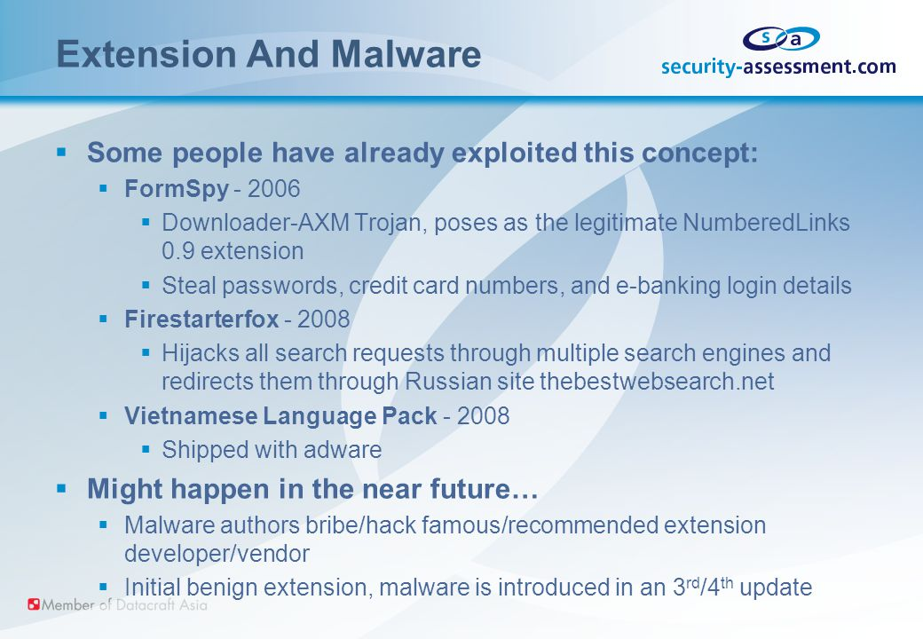 Extension And Malware  Some people have already exploited this concept:  FormSpy - 2006  Downloader-AXM Trojan, poses as the legitimate NumberedLinks 0.9 extension  Steal passwords, credit card numbers, and e-banking login details  Firestarterfox - 2008  Hijacks all search requests through multiple search engines and redirects them through Russian site thebestwebsearch.net  Vietnamese Language Pack - 2008  Shipped with adware  Might happen in the near future…  Malware authors bribe/hack famous/recommended extension developer/vendor  Initial benign extension, malware is introduced in an 3 rd /4 th update