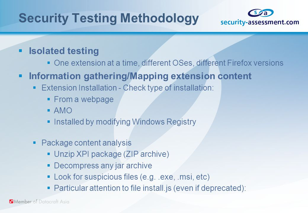 Security Testing Methodology  Isolated testing  One extension at a time, different OSes, different Firefox versions  Information gathering/Mapping extension content  Extension Installation - Check type of installation:  From a webpage  AMO  Installed by modifying Windows Registry  Package content analysis  Unzip XPI package (ZIP archive)  Decompress any jar archive  Look for suspicious files (e.g..exe,.msi, etc)  Particular attention to file install.js (even if deprecated):