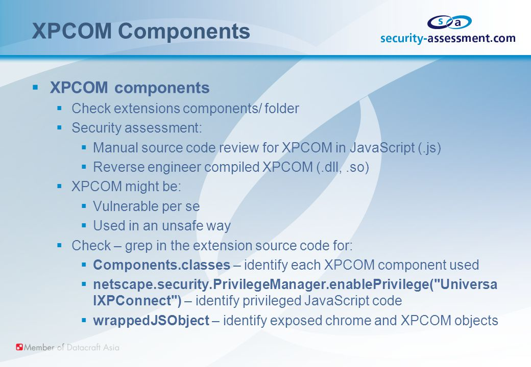 XPCOM Components  XPCOM components  Check extensions components/ folder  Security assessment:  Manual source code review for XPCOM in JavaScript (