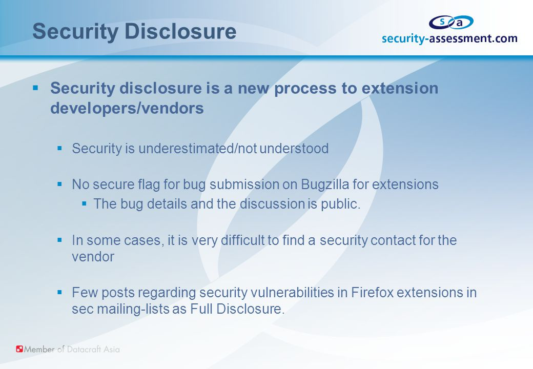 Security Disclosure  Security disclosure is a new process to extension developers/vendors  Security is underestimated/not understood  No secure flag for bug submission on Bugzilla for extensions  The bug details and the discussion is public.