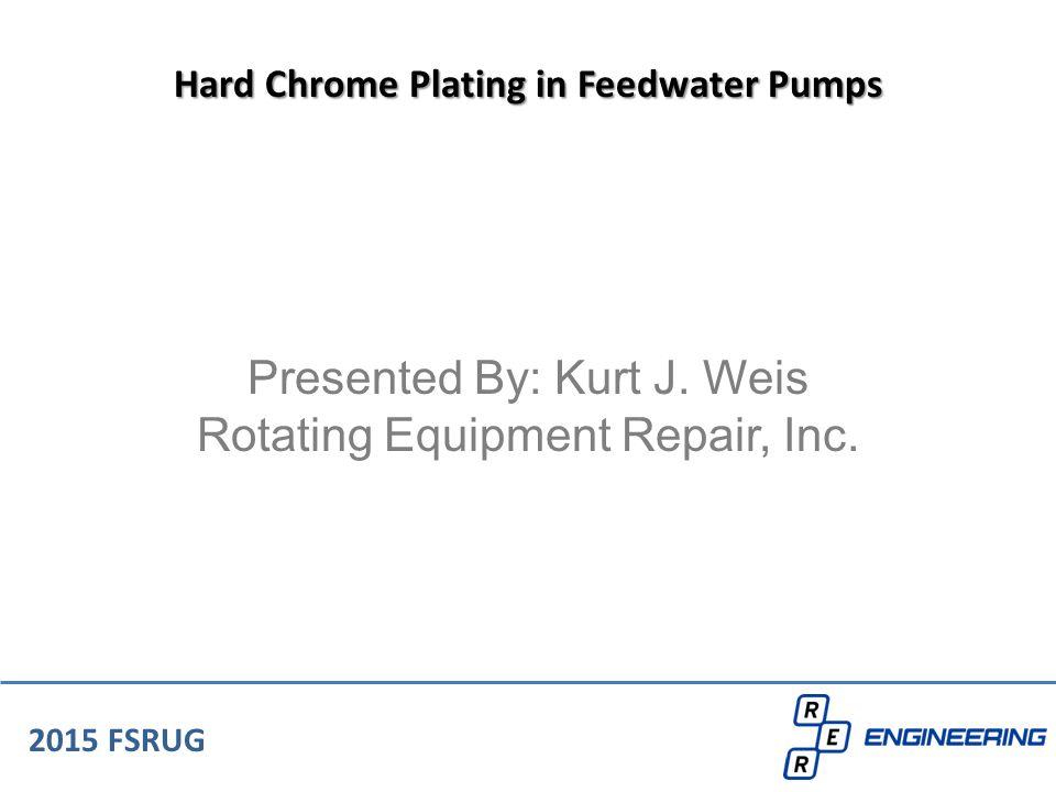 Presented By: Kurt J. Weis Rotating Equipment Repair, Inc. 2015 FSRUG Hard Chrome Plating in Feedwater Pumps