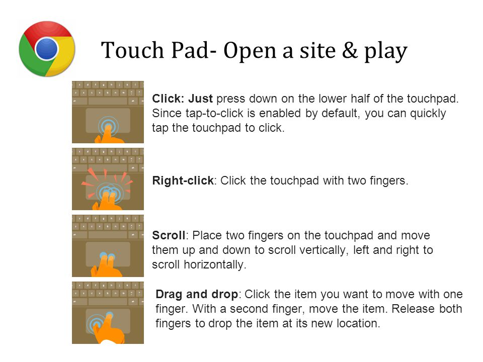 Touch Pad- Open a site & play Click: Just press down on the lower half of the touchpad. Since tap-to-click is enabled by default, you can quickly tap
