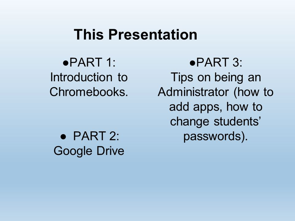 This Presentation ●PART 1: Introduction to Chromebooks. ●PART 2: Google Drive ●PART 3: Tips on being an Administrator (how to add apps, how to change