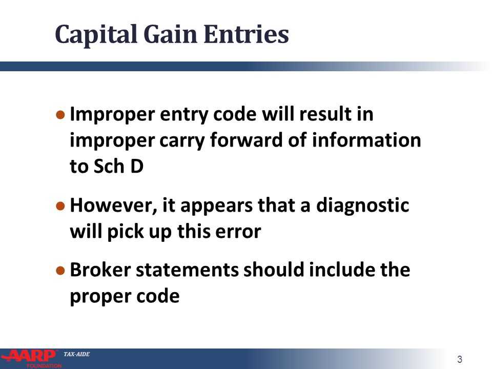 TAX-AIDE Capital Gain Entries ● Improper entry code will result in improper carry forward of information to Sch D ● However, it appears that a diagnostic will pick up this error ● Broker statements should include the proper code 3