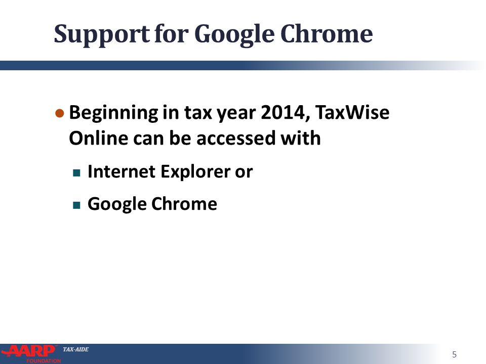 TAX-AIDE Support for Google Chrome ● Beginning in tax year 2014, TaxWise Online can be accessed with Internet Explorer or Google Chrome 5