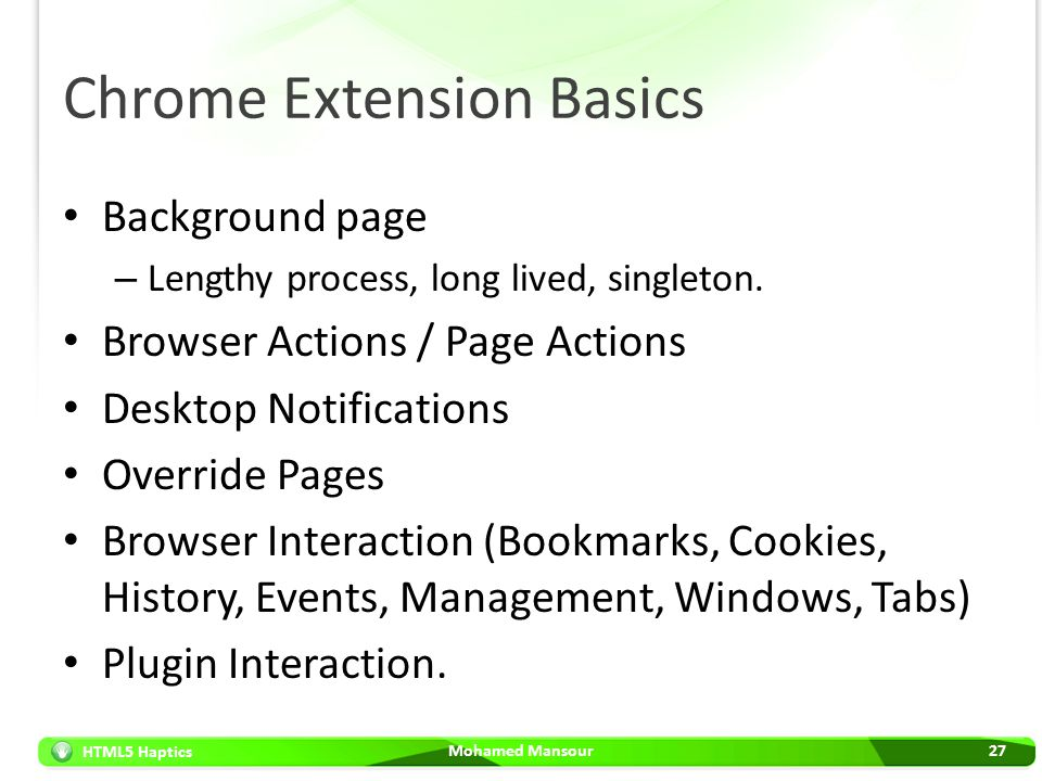 HTML5 Haptics Chrome Extension Basics Background page – Lengthy process, long lived, singleton. Browser Actions / Page Actions Desktop Notifications O