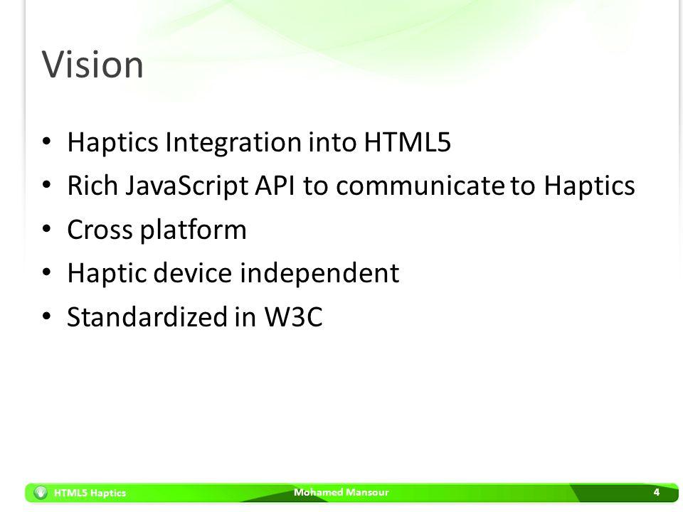 HTML5 Haptics Vision Haptics Integration into HTML5 Rich JavaScript API to communicate to Haptics Cross platform Haptic device independent Standardize