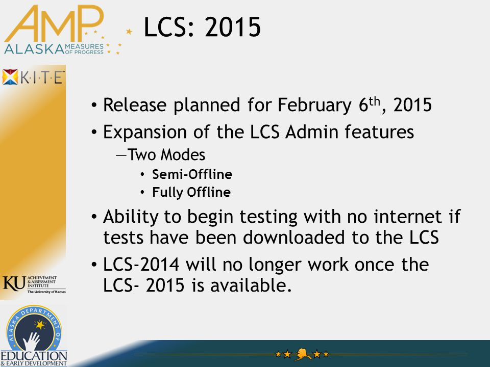 LCS: 2015 Release planned for February 6 th, 2015 Expansion of the LCS Admin features —Two Modes Semi-Offline Fully Offline Ability to begin testing with no internet if tests have been downloaded to the LCS LCS-2014 will no longer work once the LCS- 2015 is available.