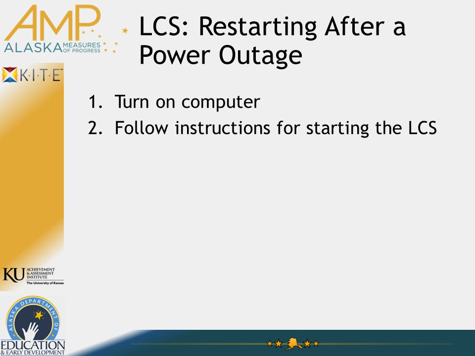LCS: Restarting After a Power Outage 1.Turn on computer 2.Follow instructions for starting the LCS