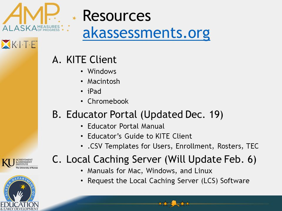 Resources akassessments.org akassessments.org A.KITE Client Windows Macintosh iPad Chromebook B.Educator Portal (Updated Dec.