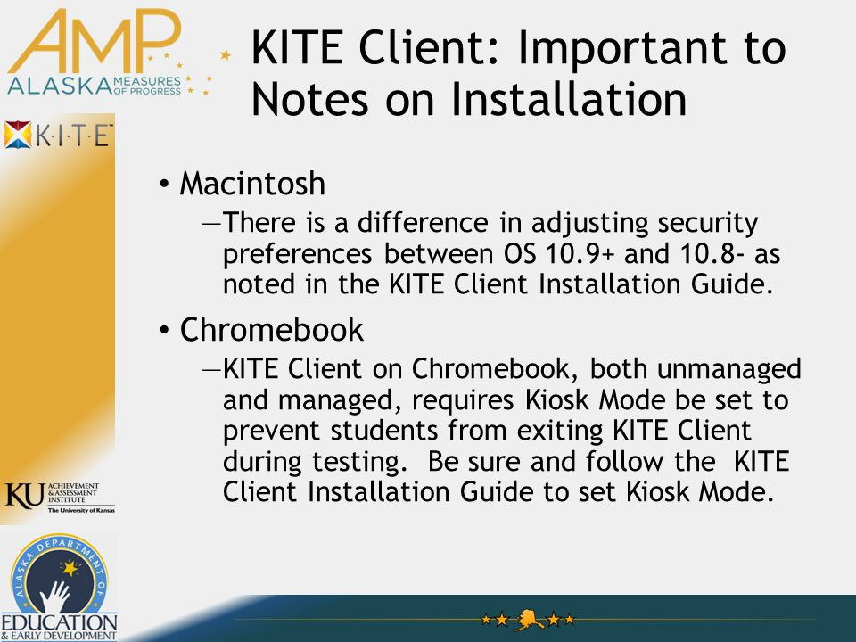 KITE Client: Important to Notes on Installation Macintosh —There is a difference in adjusting security preferences between OS 10.9+ and 10.8- as noted in the KITE Client Installation Guide.