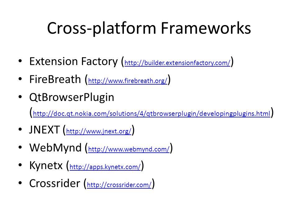 Cross-platform Frameworks Extension Factory ( http://builder.extensionfactory.com/ ) http://builder.extensionfactory.com/ FireBreath ( http://www.firebreath.org/ ) http://www.firebreath.org/ QtBrowserPlugin ( http://doc.qt.nokia.com/solutions/4/qtbrowserplugin/developingplugins.html ) http://doc.qt.nokia.com/solutions/4/qtbrowserplugin/developingplugins.html JNEXT ( http://www.jnext.org/ ) http://www.jnext.org/ WebMynd ( http://www.webmynd.com/ ) http://www.webmynd.com/ Kynetx ( http://apps.kynetx.com/ ) http://apps.kynetx.com/ Crossrider ( http://crossrider.com/ ) http://crossrider.com/
