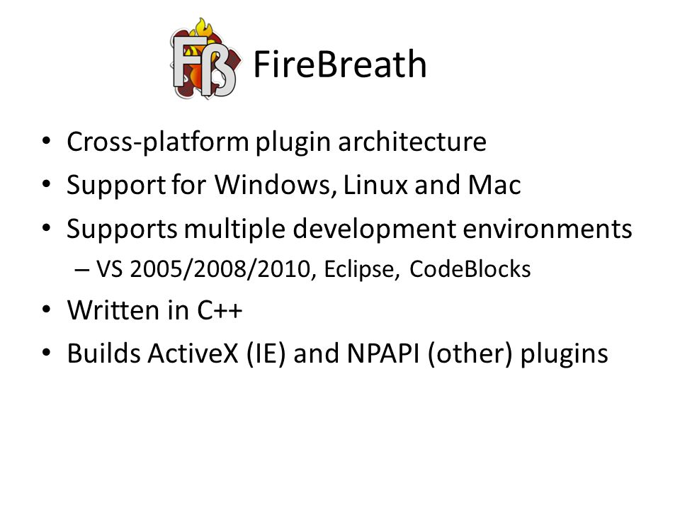FireBreath Cross-platform plugin architecture Support for Windows, Linux and Mac Supports multiple development environments – VS 2005/2008/2010, Eclipse, CodeBlocks Written in C++ Builds ActiveX (IE) and NPAPI (other) plugins