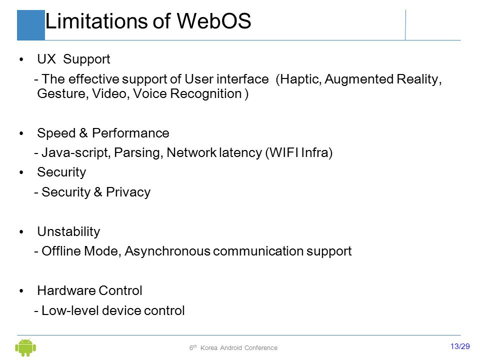 13/29 6 th Korea Android Conference Limitations of WebOS UX Support - The effective support of User interface (Haptic, Augmented Reality, Gesture, Video, Voice Recognition ) Speed & Performance - Java-script, Parsing, Network latency (WIFI Infra) Security - Security & Privacy Unstability - Offline Mode, Asynchronous communication support Hardware Control - Low-level device control