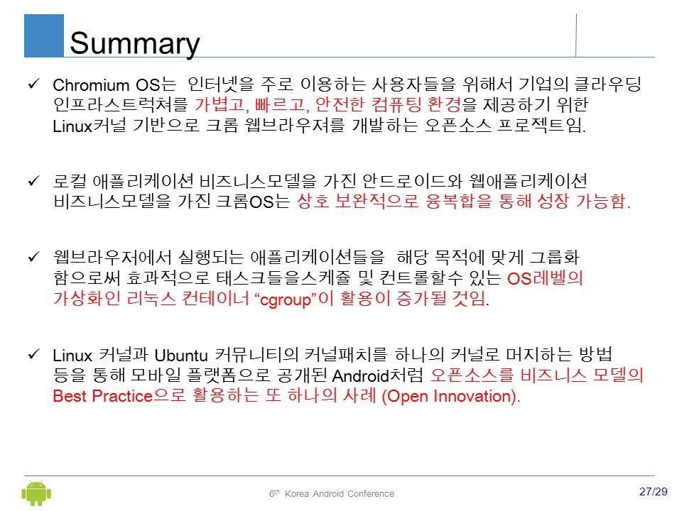 27/29 6 th Korea Android Conference Summary Chromium OS 는 인터넷을 주로 이용하는 사용자들을 위해서 기업의 클라우딩 인프라스트럭쳐를 가볍고, 빠르고, 안전한 컴퓨팅 환경을 제공하기 위한 Linux 커널 기반으로 크롬 웹브라우져를 개발하는 오픈소스 프로젝트임.