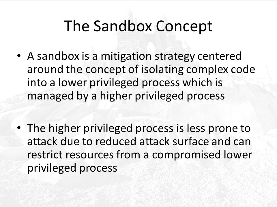 The Sandbox Concept A sandbox is a mitigation strategy centered around the concept of isolating complex code into a lower privileged process which is managed by a higher privileged process The higher privileged process is less prone to attack due to reduced attack surface and can restrict resources from a compromised lower privileged process