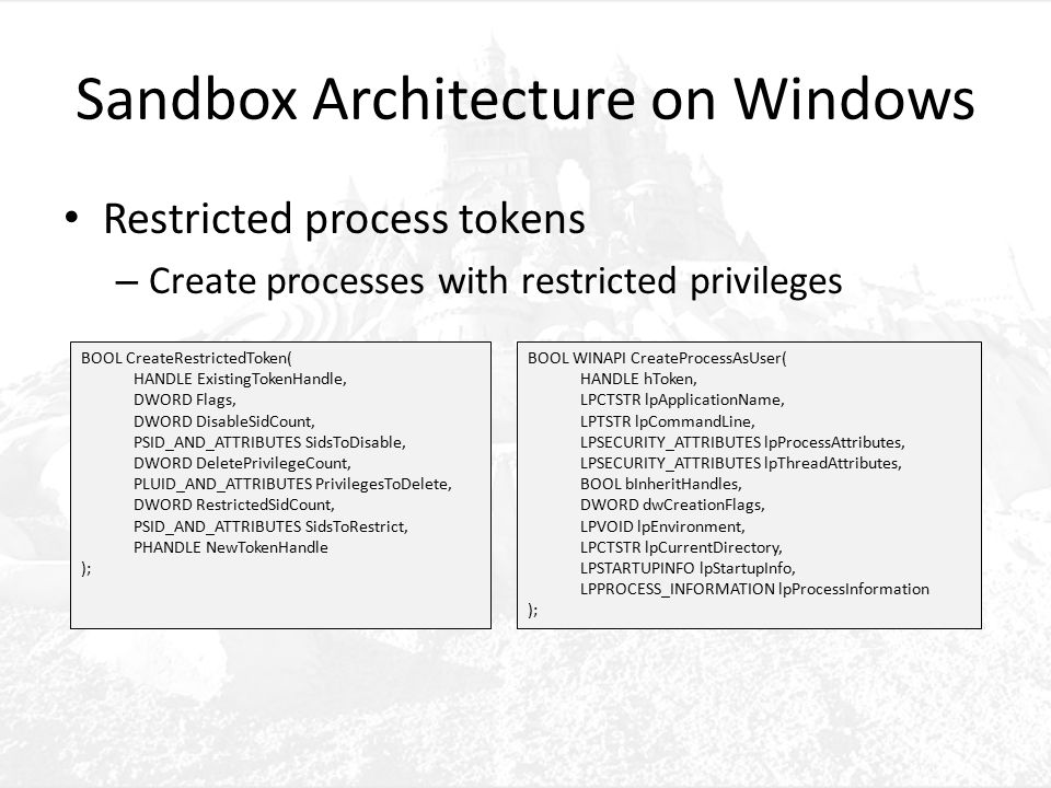 Sandbox Architecture on Windows Restricted process tokens – Create processes with restricted privileges BOOL CreateRestrictedToken( HANDLE ExistingTokenHandle, DWORD Flags, DWORD DisableSidCount, PSID_AND_ATTRIBUTES SidsToDisable, DWORD DeletePrivilegeCount, PLUID_AND_ATTRIBUTES PrivilegesToDelete, DWORD RestrictedSidCount, PSID_AND_ATTRIBUTES SidsToRestrict, PHANDLE NewTokenHandle ); BOOL WINAPI CreateProcessAsUser( HANDLE hToken, LPCTSTR lpApplicationName, LPTSTR lpCommandLine, LPSECURITY_ATTRIBUTES lpProcessAttributes, LPSECURITY_ATTRIBUTES lpThreadAttributes, BOOL bInheritHandles, DWORD dwCreationFlags, LPVOID lpEnvironment, LPCTSTR lpCurrentDirectory, LPSTARTUPINFO lpStartupInfo, LPPROCESS_INFORMATION lpProcessInformation );