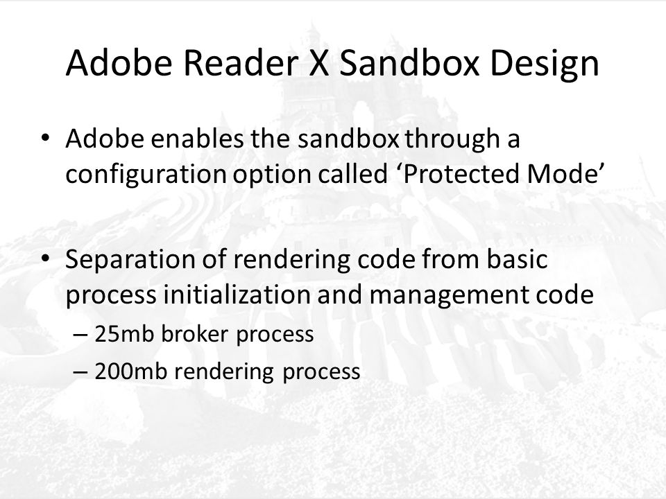 Adobe Reader X Sandbox Design Adobe enables the sandbox through a configuration option called 'Protected Mode' Separation of rendering code from basic process initialization and management code – 25mb broker process – 200mb rendering process