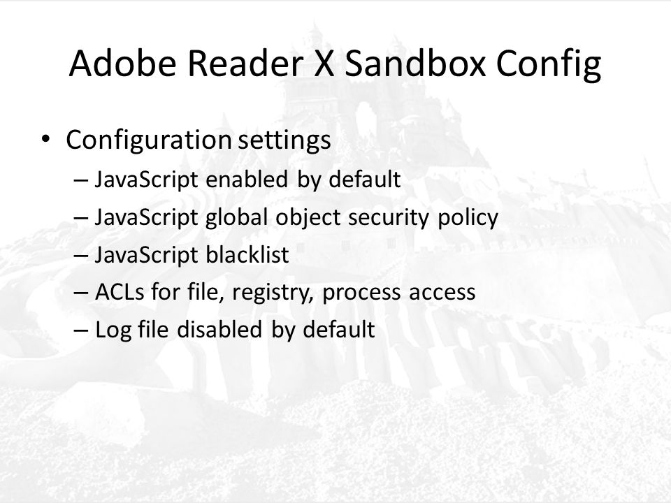 Adobe Reader X Sandbox Config Configuration settings – JavaScript enabled by default – JavaScript global object security policy – JavaScript blacklist – ACLs for file, registry, process access – Log file disabled by default