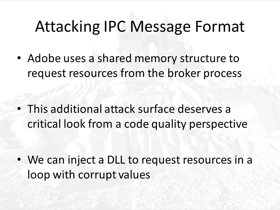 Attacking IPC Message Format Adobe uses a shared memory structure to request resources from the broker process This additional attack surface deserves a critical look from a code quality perspective We can inject a DLL to request resources in a loop with corrupt values