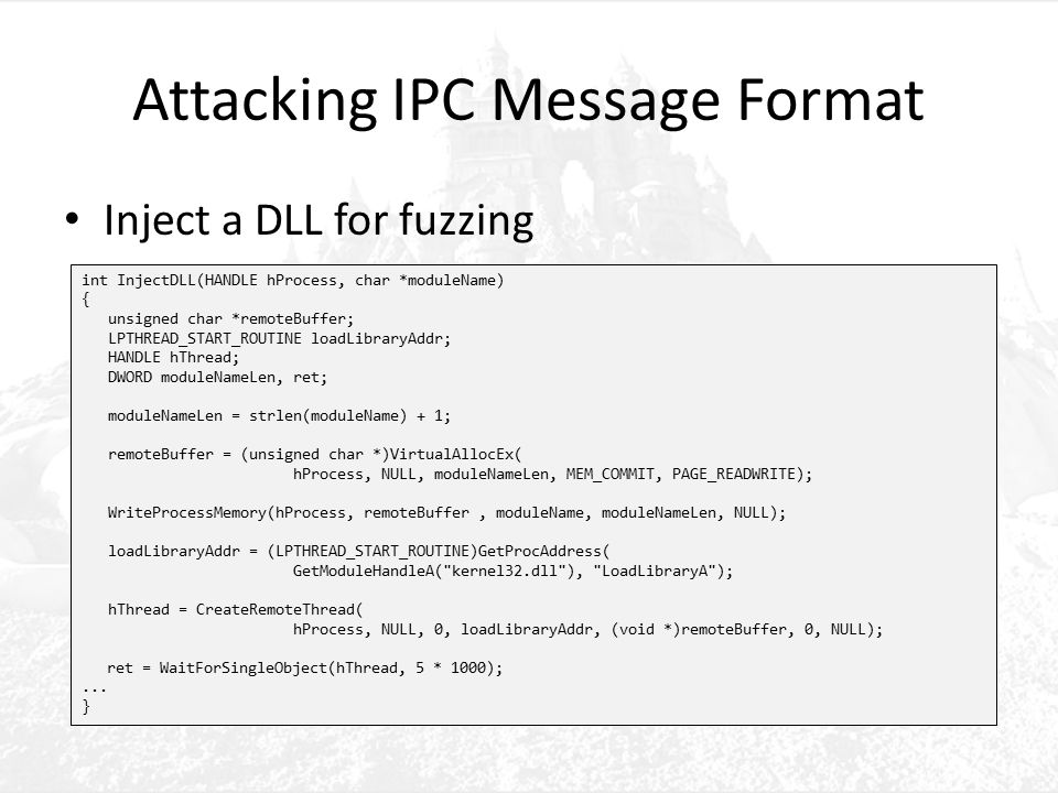 Attacking IPC Message Format Inject a DLL for fuzzing int InjectDLL(HANDLE hProcess, char *moduleName) { unsigned char *remoteBuffer; LPTHREAD_START_ROUTINE loadLibraryAddr; HANDLE hThread; DWORD moduleNameLen, ret; moduleNameLen = strlen(moduleName) + 1; remoteBuffer = (unsigned char *)VirtualAllocEx( hProcess, NULL, moduleNameLen, MEM_COMMIT, PAGE_READWRITE); WriteProcessMemory(hProcess, remoteBuffer, moduleName, moduleNameLen, NULL); loadLibraryAddr = (LPTHREAD_START_ROUTINE)GetProcAddress( GetModuleHandleA( kernel32.dll ), LoadLibraryA ); hThread = CreateRemoteThread( hProcess, NULL, 0, loadLibraryAddr, (void *)remoteBuffer, 0, NULL); ret = WaitForSingleObject(hThread, 5 * 1000);...