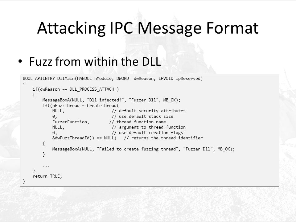 Attacking IPC Message Format Fuzz from within the DLL BOOL APIENTRY DllMain(HANDLE hModule, DWORD dwReason, LPVOID lpReserved) { if(dwReason == DLL_PROCESS_ATTACH ) { MessageBoxA(NULL, Dll injected! , Fuzzer Dll , MB_OK); if((hFuzzThread = CreateThread( NULL, // default security attributes 0, // use default stack size FuzzerFunction, // thread function name NULL, // argument to thread function 0, // use default creation flags &dwFuzzThreadId)) == NULL) // returns the thread identifier { MessageBoxA(NULL, Failed to create fuzzing thread , Fuzzer Dll , MB_OK); }...